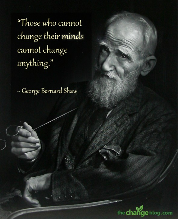 """Those who cannot change their minds cannot change anything."" ~ George Bernard Shaw"