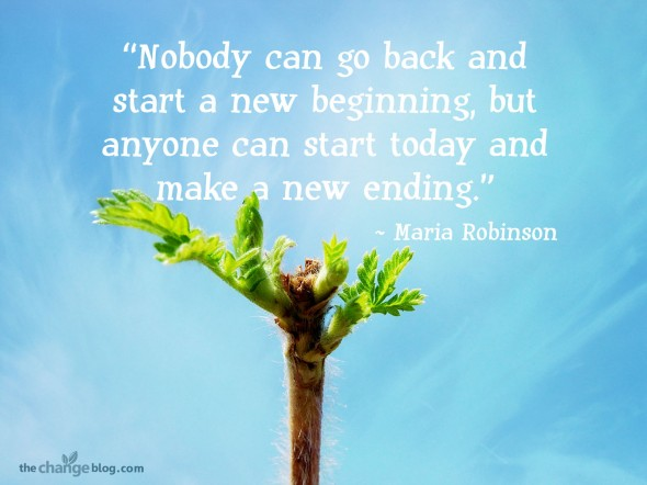 """Nobody can go back and start a new beginning, but anyone can start today and make a new ending."" ~ Maria Robinson"