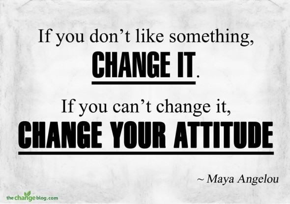 """""""If you don't like something, change it. If you can't change it, change your attitude"""" ~Maya Angelou"""
