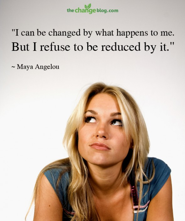 """""""I can be changed by what happens to me. But I refuse to be reduced by it."""" ~ Maya Angelou"""